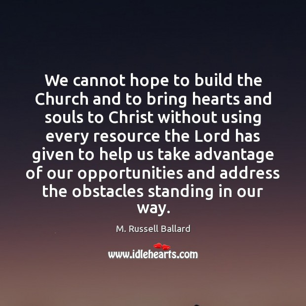 We cannot hope to build the Church and to bring hearts and Image