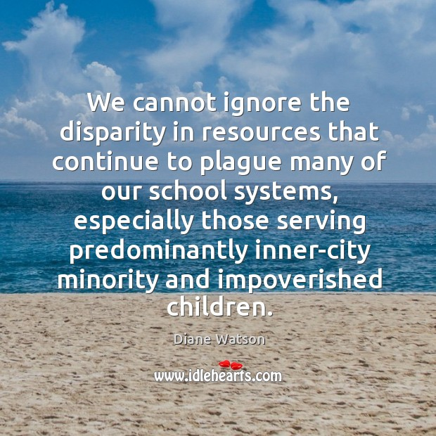Diane Watson Picture Quote image saying: We cannot ignore the disparity in resources that continue to plague many of our school