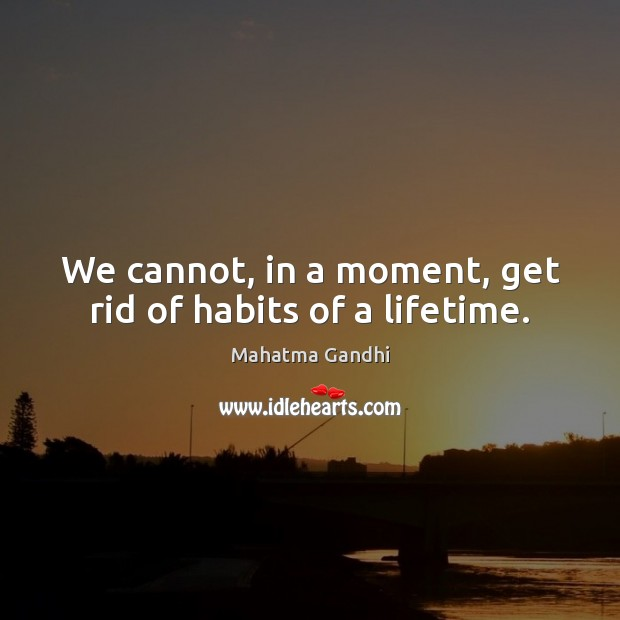 Image, We cannot, in a moment, get rid of habits of a lifetime.