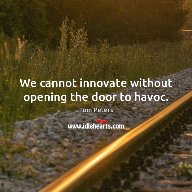 We cannot innovate without opening the door to havoc. Image