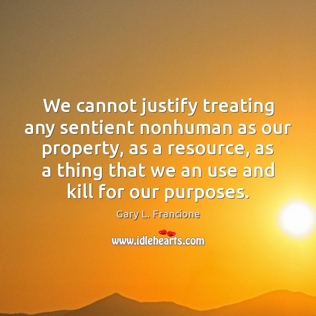 We cannot justify treating any sentient nonhuman as our property, as a Image