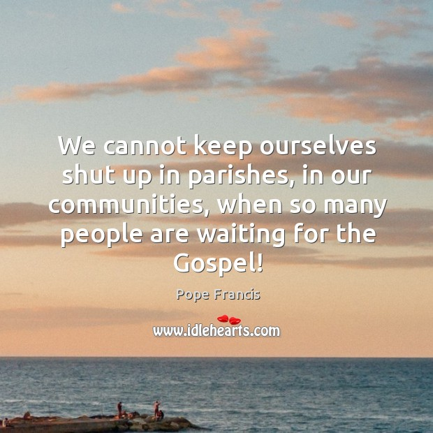 We cannot keep ourselves shut up in parishes, in our communities, when Image