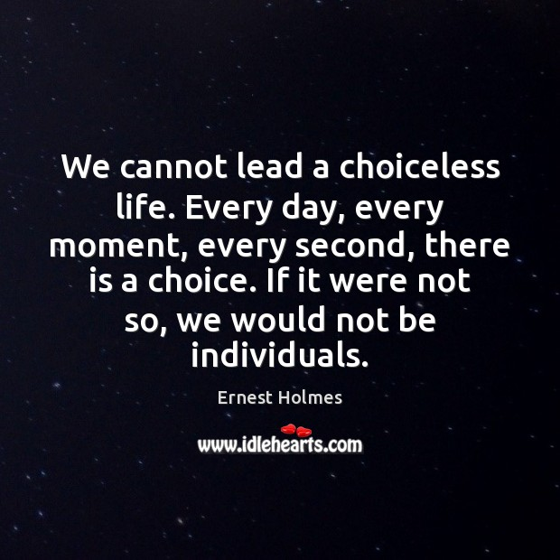We cannot lead a choiceless life. Every day, every moment, every second, Ernest Holmes Picture Quote