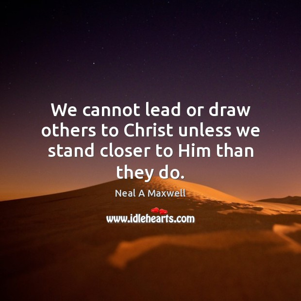 We cannot lead or draw others to Christ unless we stand closer to Him than they do. Image