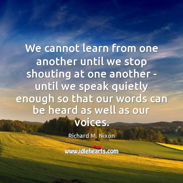 Image, We cannot learn from one another until we stop shouting at one