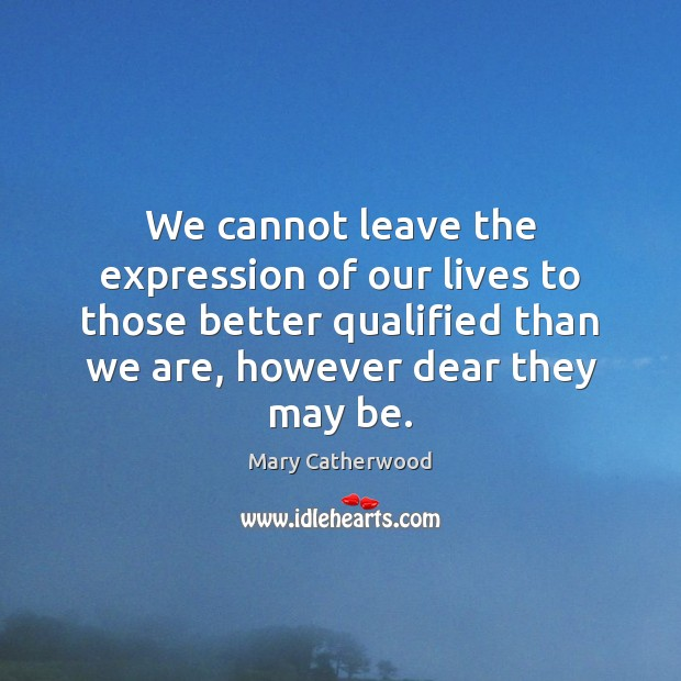 We cannot leave the expression of our lives to those better qualified Image