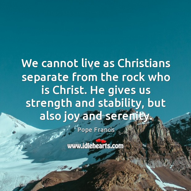 We cannot live as Christians separate from the rock who is Christ. Image
