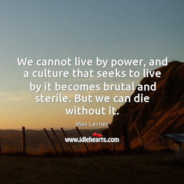 We cannot live by power, and a culture that seeks to live by it becomes brutal and sterile. But we can die without it. Max Lerner Picture Quote