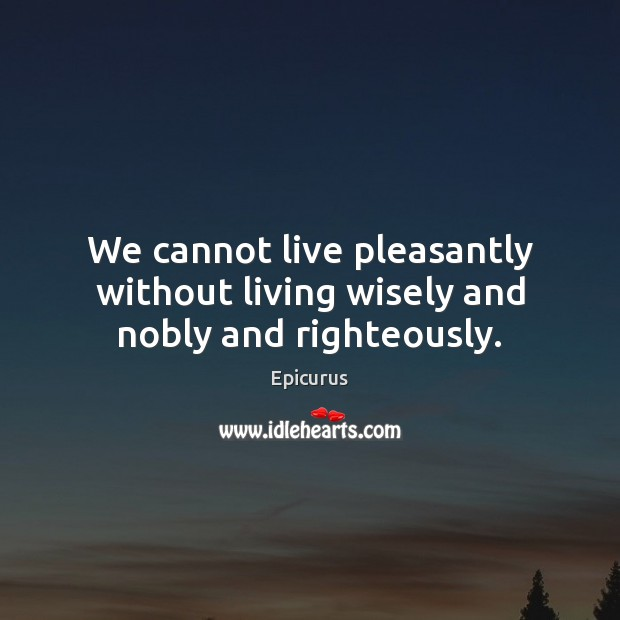 Image, We cannot live pleasantly without living wisely and nobly and righteously.