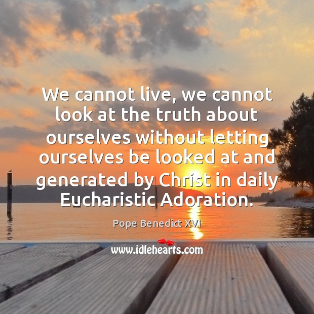 We cannot live, we cannot look at the truth about ourselves without Pope Benedict XVI Picture Quote
