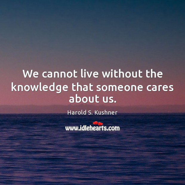 We cannot live without the knowledge that someone cares about us. Image