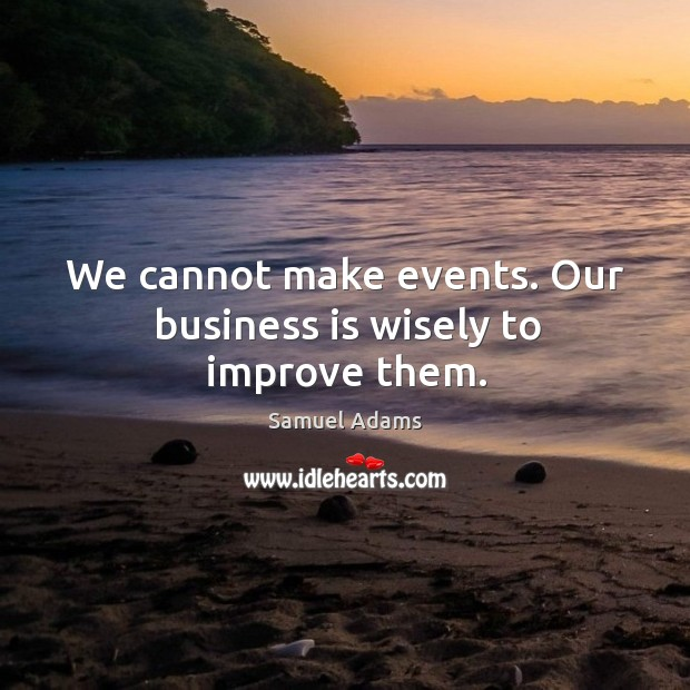 We cannot make events. Our business is wisely to improve them. Image