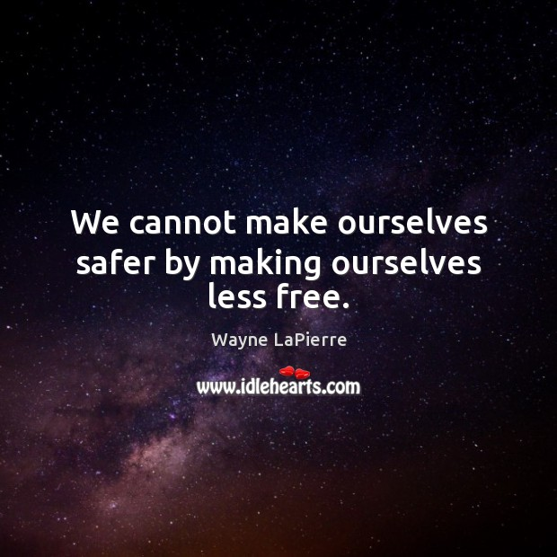 We cannot make ourselves safer by making ourselves less free. Image