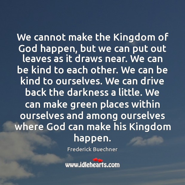 We cannot make the Kingdom of God happen, but we can put Frederick Buechner Picture Quote