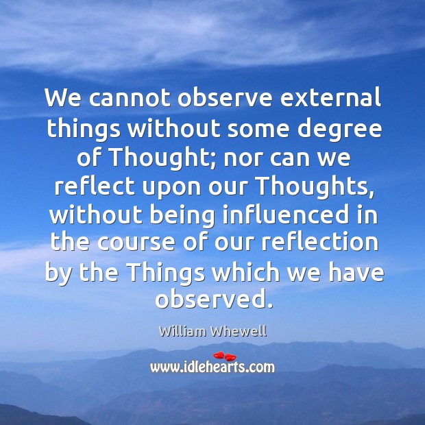 We cannot observe external things without some degree of thought; nor can we reflect William Whewell Picture Quote