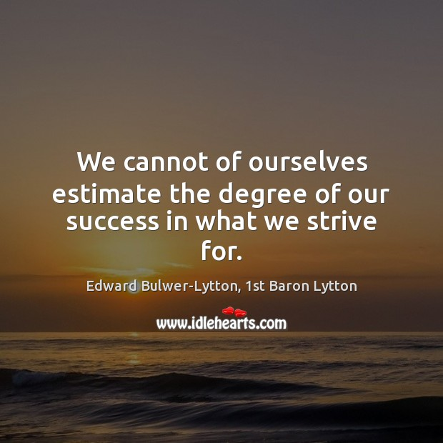 We cannot of ourselves estimate the degree of our success in what we strive for. Image