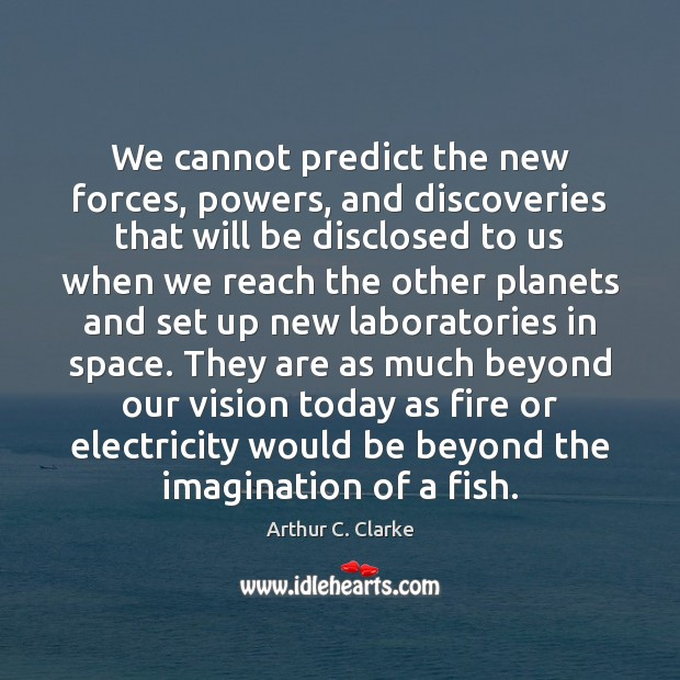 We cannot predict the new forces, powers, and discoveries that will be Arthur C. Clarke Picture Quote