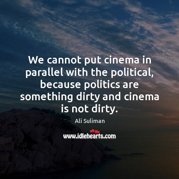 Image, We cannot put cinema in parallel with the political, because politics are