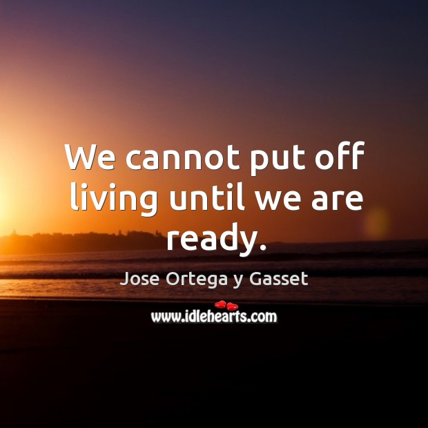 We cannot put off living until we are ready. Image