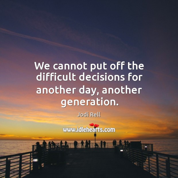 We cannot put off the difficult decisions for another day, another generation. Image