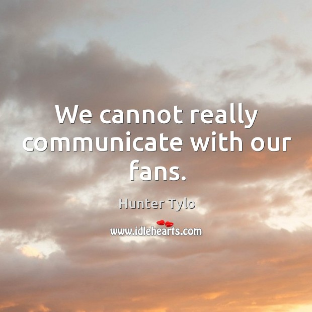 We cannot really communicate with our fans. Hunter Tylo Picture Quote