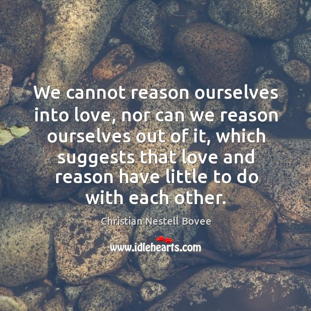Image, We cannot reason ourselves into love, nor can we reason ourselves out