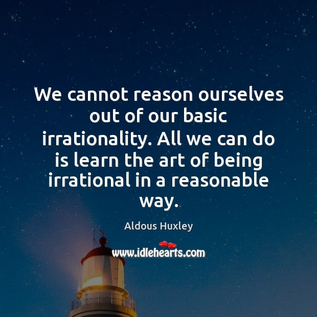 Image, We cannot reason ourselves out of our basic irrationality. All we can