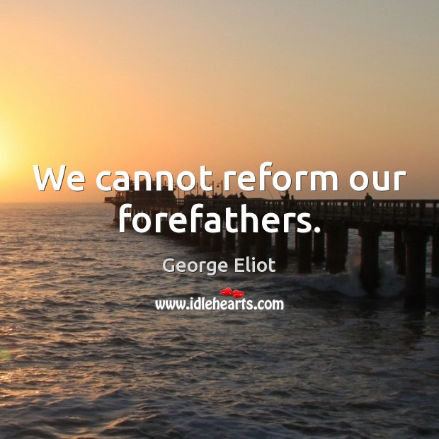 We cannot reform our forefathers. Image