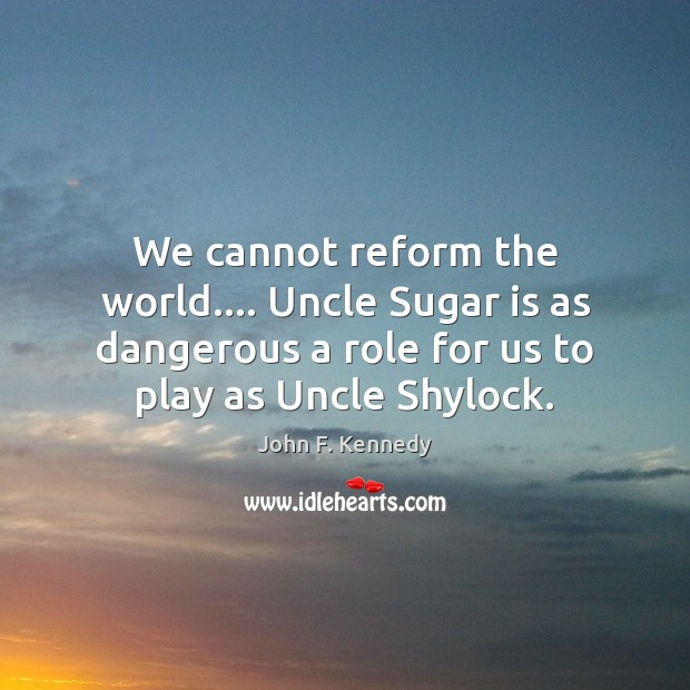 Image, We cannot reform the world…. Uncle Sugar is as dangerous a role