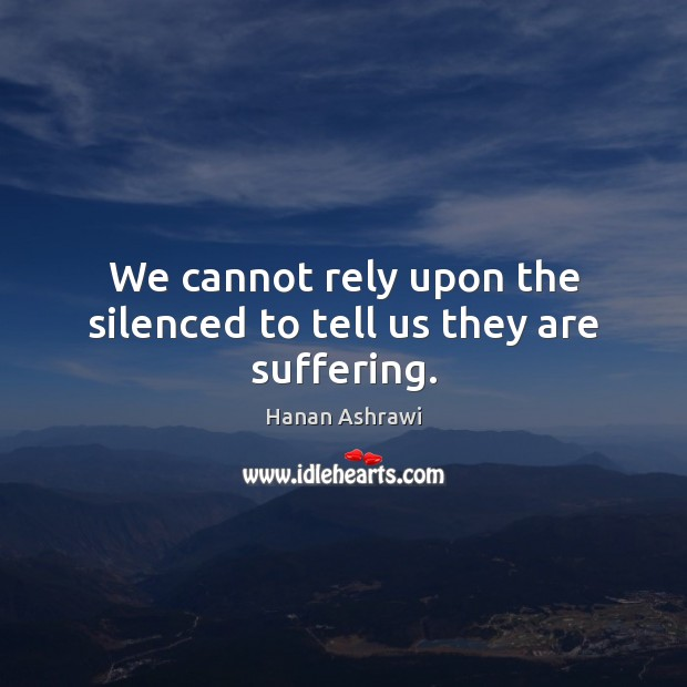 We cannot rely upon the silenced to tell us they are suffering. Image