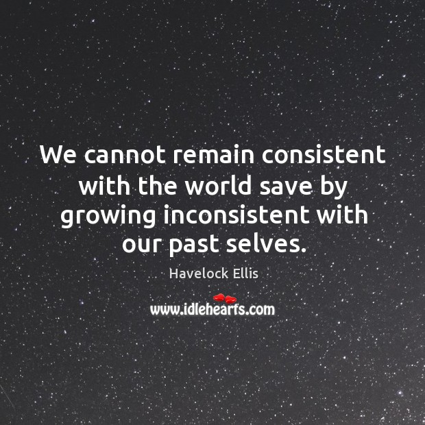 Image, We cannot remain consistent with the world save by growing inconsistent with our past selves.