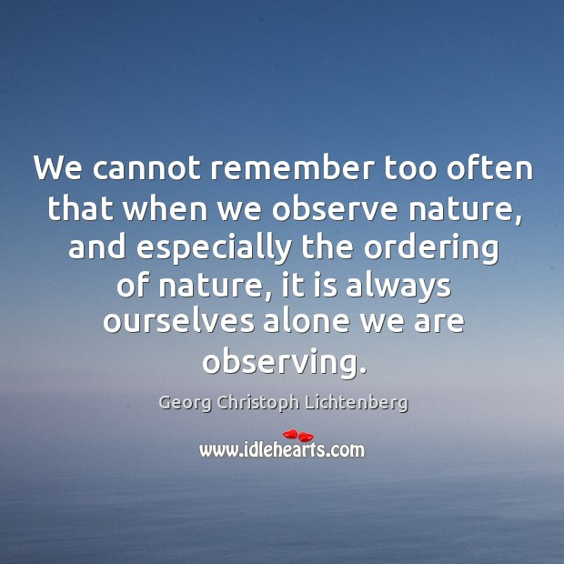 We cannot remember too often that when we observe nature, and especially the ordering of nature Image