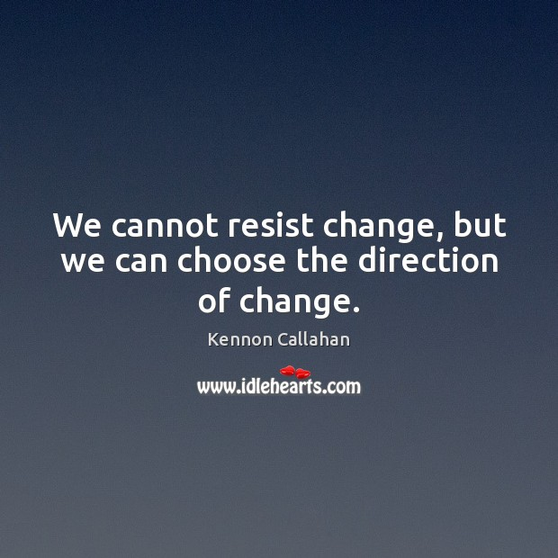 We cannot resist change, but we can choose the direction of change. Image