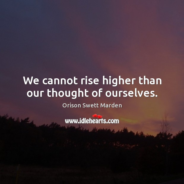 We cannot rise higher than our thought of ourselves. Orison Swett Marden Picture Quote