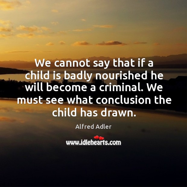 Image, We cannot say that if a child is badly nourished he will become a criminal.