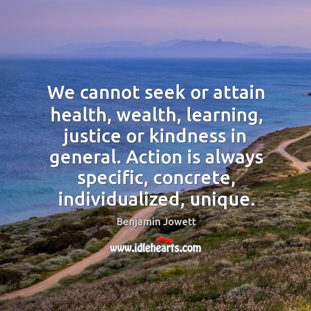 We cannot seek or attain health, wealth, learning, justice or kindness in general. Benjamin Jowett Picture Quote