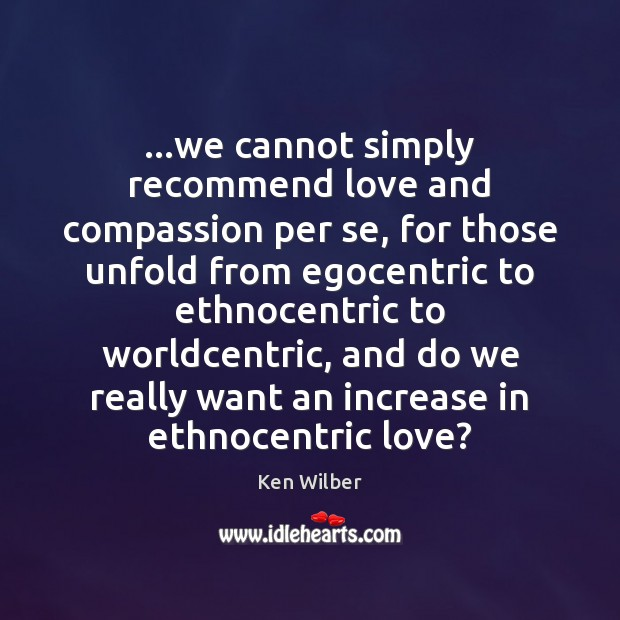Image, …we cannot simply recommend love and compassion per se, for those unfold