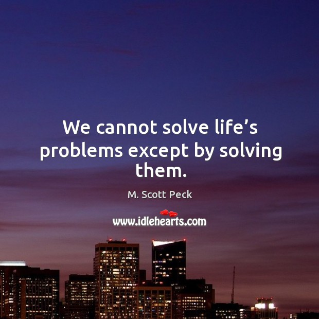 We cannot solve life's problems except by solving them. Image