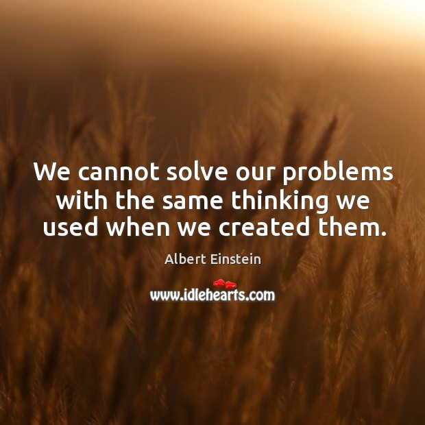 We cannot solve our problems with the same thinking we used when we created them. Image