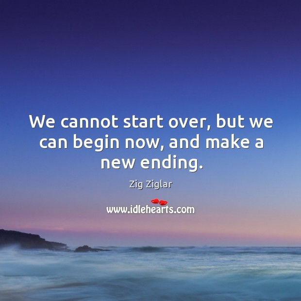 We cannot start over, but we can begin now, and make a new ending. Image
