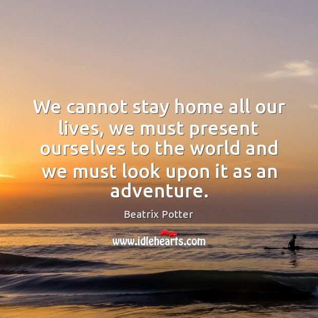 We cannot stay home all our lives, we must present ourselves to Beatrix Potter Picture Quote