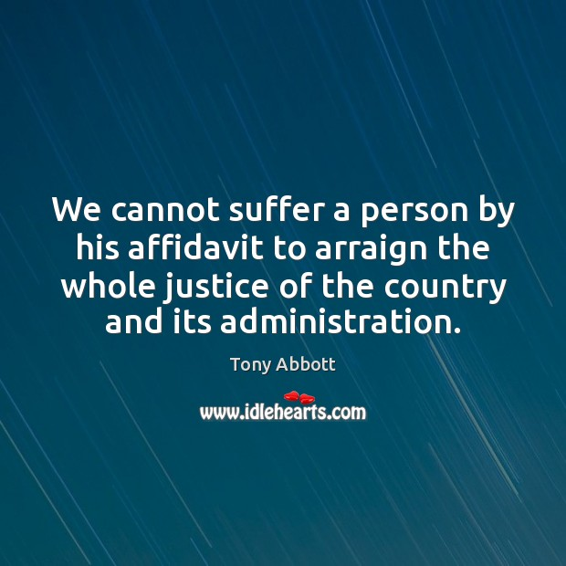 We cannot suffer a person by his affidavit to arraign the whole Tony Abbott Picture Quote