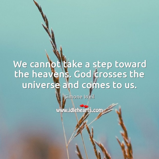 We cannot take a step toward the heavens. God crosses the universe and comes to us. Image
