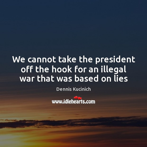 We cannot take the president off the hook for an illegal war that was based on lies Dennis Kucinich Picture Quote