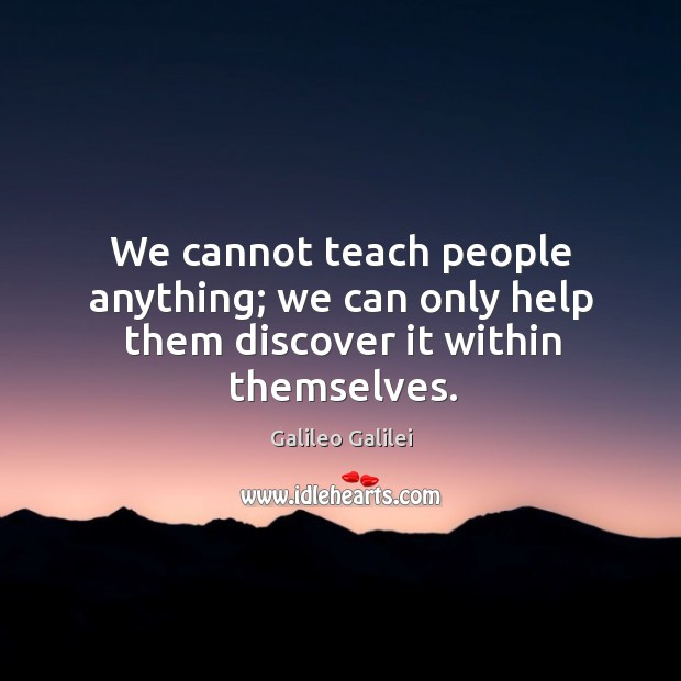 We cannot teach people anything; we can only help them discover it within themselves. Image