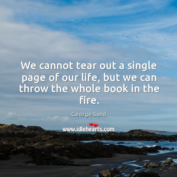 Image, We cannot tear out a single page of our life, but we can throw the whole book in the fire.