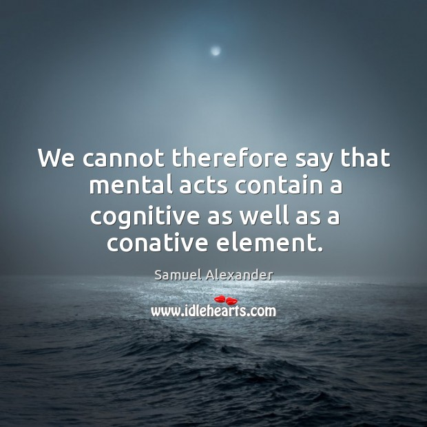 We cannot therefore say that mental acts contain a cognitive as well as a conative element. Image
