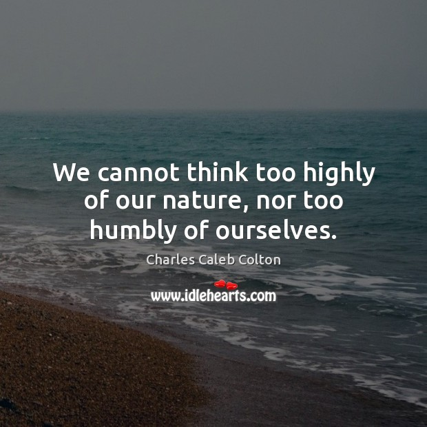 We cannot think too highly of our nature, nor too humbly of ourselves. Image
