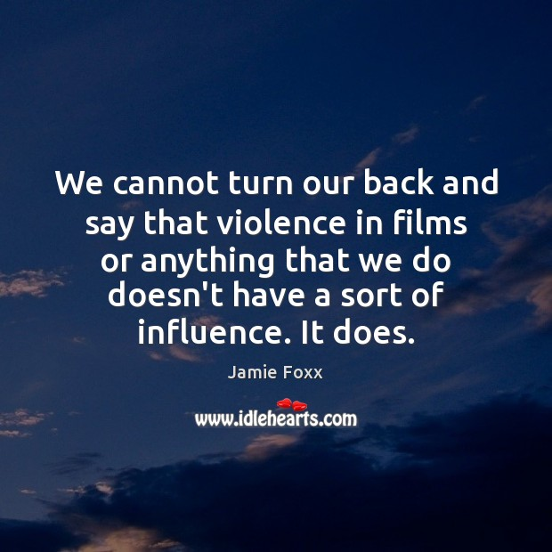 We cannot turn our back and say that violence in films or Jamie Foxx Picture Quote