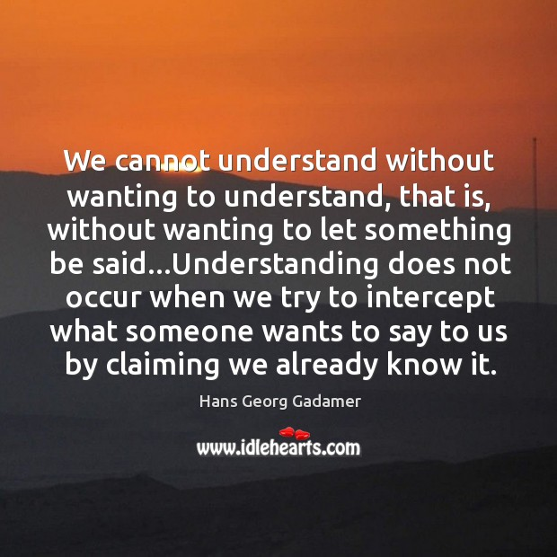 We cannot understand without wanting to understand, that is, without wanting to Image